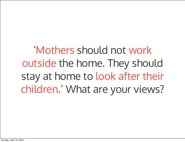should mothers go to work or As a mother, working if you don't have to is seen as a selfish  work and family  life in lampe's full-time position and vallejo's work travel, just.