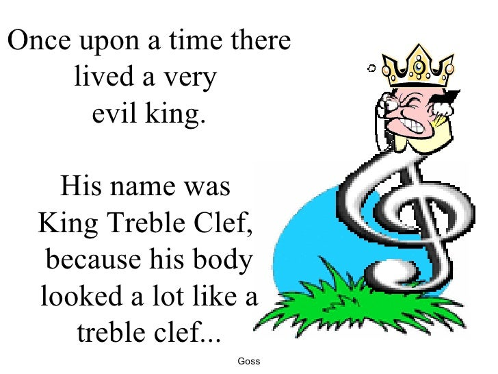 Once upon a time there lived a very  evil king. His name was  King Treble Clef,  because his body looked a lot like a treb...
