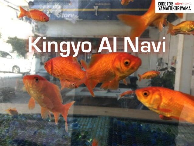 CODE for YAMATOKOROIYAMA 金魚愛[AI]育成プロジェクトチーム Kingyo AI Navi アーバンデータチャレンジ2018 応募資料 トータル金魚ナビゲーション