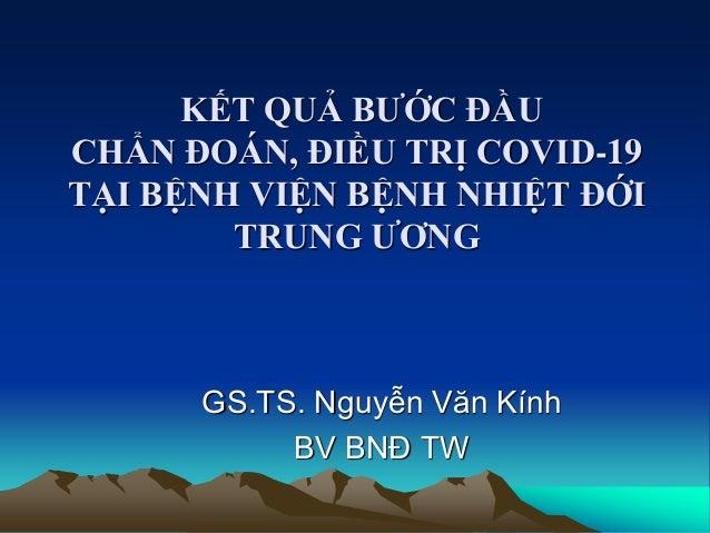 KẾT QUẢ BƯỚC ĐẦU CHẨN ĐOÁN, ĐIỀU TRỊ COVID-19 TẠI BỆNH VIỆN BỆNH NHIỆT ĐỚI TRUNG ƯƠNG GS.TS. Nguyễn Văn Kính BV BNĐ TW