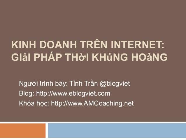 KINH DOANH TRÊN INTERNET:GIảI PHÁP THờI KHủNG HOảNG Người trình bày: Tỉnh Trần @blogviet Blog: http://www.eblogviet.com Kh...