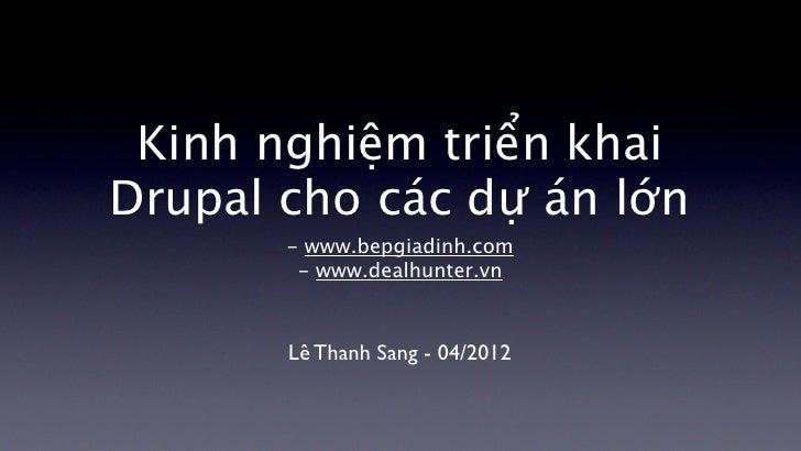 Kinh nghiệm triển khaiDrupal cho các dự án lớn       - www.bepgiadinh.com        - www.dealhunter.vn       Lê Thanh Sang -...