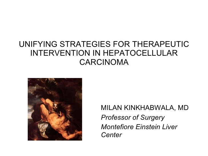UNIFYING STRATEGIES FOR THERAPEUTIC INTERVENTION IN HEPATOCELLULAR CARCINOMA Professor of Surgery Montefiore Einstein Live...