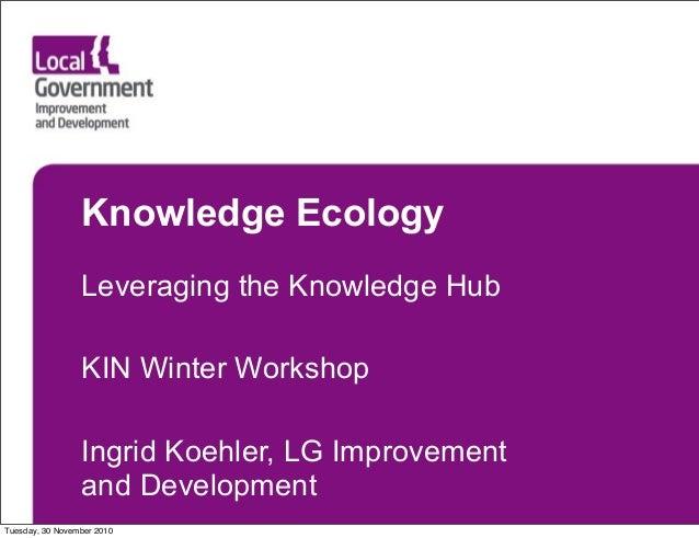 Knowledge Ecology Leveraging the Knowledge Hub KIN Winter Workshop Ingrid Koehler, LG Improvement and Development Tuesday,...