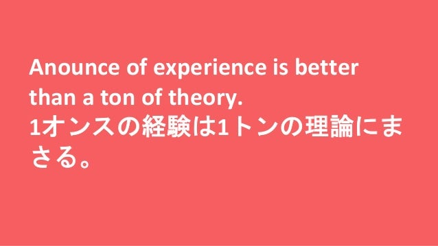 Anounce of experience is better than a ton of theory. 1オンスの経験は1トンの理論にま さる。