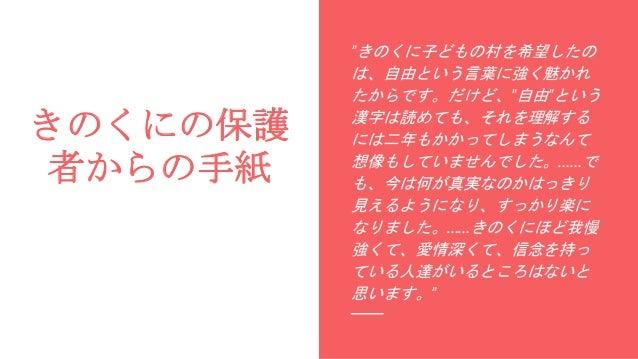 """きのくにの保護 者からの手紙 """"きのくに子どもの村を希望したの は、自由という言葉に強く魅かれ たからです。だけど、""""自由""""という 漢字は読めても、それを理解する には二年もかかってしまうなんて 想像もしていませんでした。……で も、今は何が真..."""