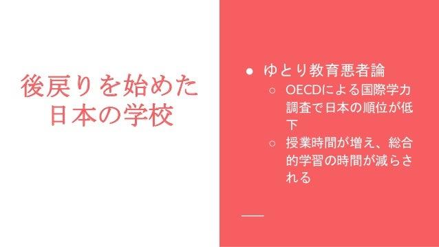 後戻りを始めた 日本の学校 ● ゆとり教育悪者論 ○ OECDによる国際学力 調査で日本の順位が低 下 ○ 授業時間が増え、総合 的学習の時間が減らさ れる