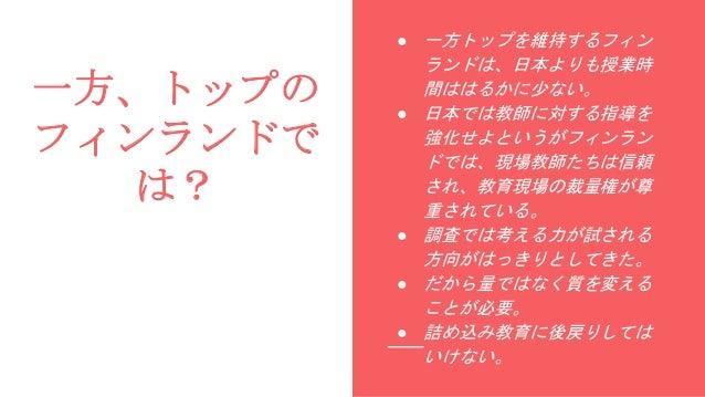 一方、トップの フィンランドで は? ● 一方トップを維持するフィン ランドは、日本よりも授業時 間ははるかに少ない。 ● 日本では教師に対する指導を 強化せよというがフィンラン ドでは、現場教師たちは信頼 され、教育現場の裁量権が尊 重されて...