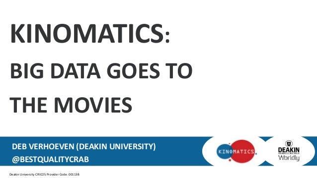 Deakin University CRICOS Provider Code: 00113B KINOMATICS: BIG DATA GOES TO THE MOVIES DEB VERHOEVEN (DEAKIN UNIVERSITY) @...