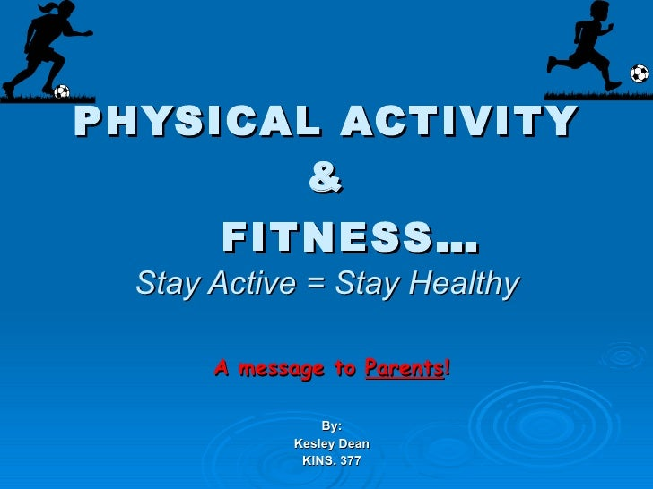 PHYSICAL ACTIVITY &   FITNESS … Stay Active = Stay Healthy A message to  Parents ! By: Kesley Dean KINS. 377