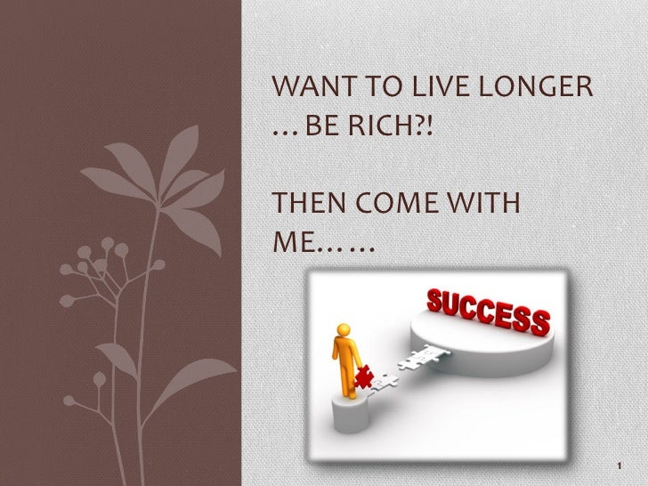 WANT TO LIVE LONGER…BE RICH?!THEN COME WITHME……                      1