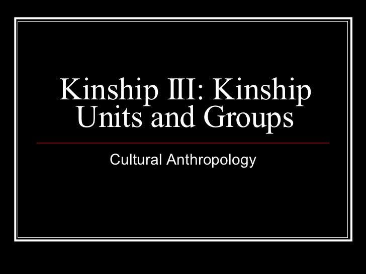 Kinship III: Kinship Units and Groups Cultural Anthropology