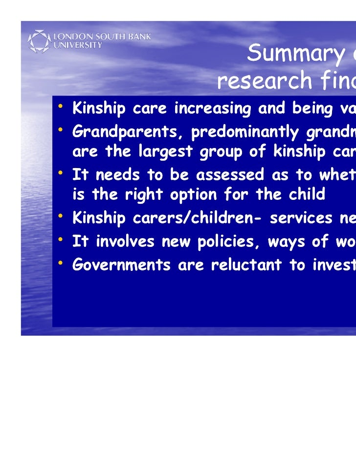 kinship care Kinship care is the full time care, nurturing and protection of the child by a relative, member of a tribe or clan, godparent, stepparent or any adult who has a kinship bond with the child.