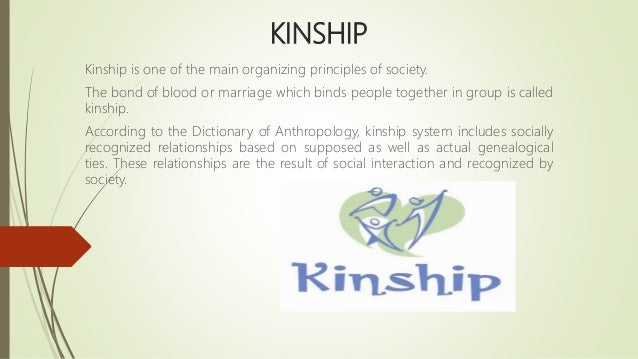 KINSHIP Kinship is one of the main organizing principles of society. The bond of blood or marriage which binds people toge...