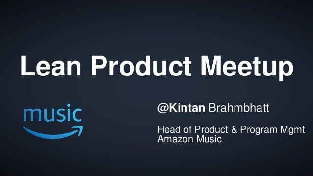 1 Lean Product Meetup @Kintan Brahmbhatt Head of Product & Program Mgmt Amazon Music