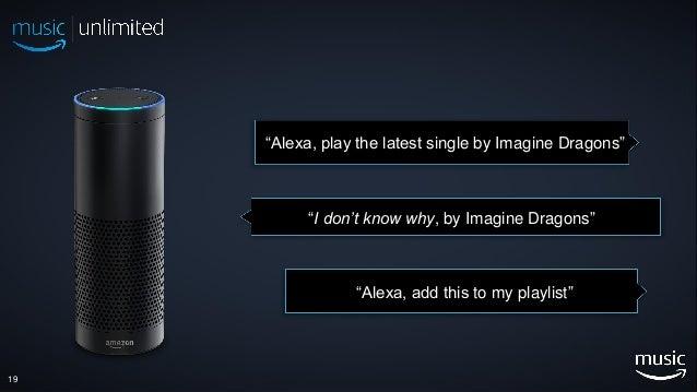 "19 ""Alexa, play the latest single by Imagine Dragons"" ""I don't know why, by Imagine Dragons"" ""Alexa, add this to my playli..."