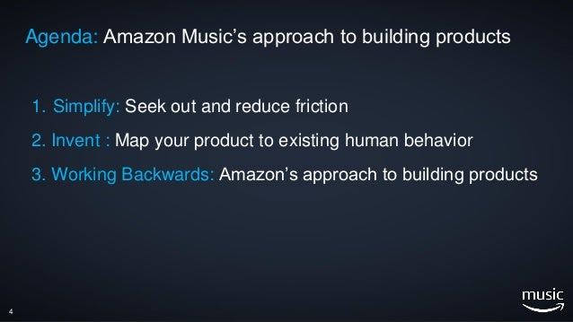 4 Agenda: Amazon Music's approach to building products 1. Simplify: Seek out and reduce friction 2. Invent : Map your prod...