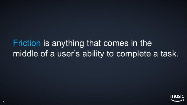 8 Friction is anything that comes in the middle of a user's ability to complete a task.