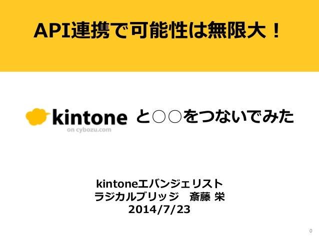 0 API連携で可能性は無限大! kintoneエバンジェリスト ラジカルブリッジ 斎藤 栄 2014/7/23 と○○をつないでみた
