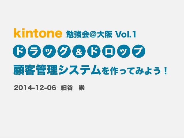kintone 勉強会@大阪 Vol.1  ドラッグ& ドロップ  顧客管理システムを作ってみよう!  細谷 崇  2014-12-06