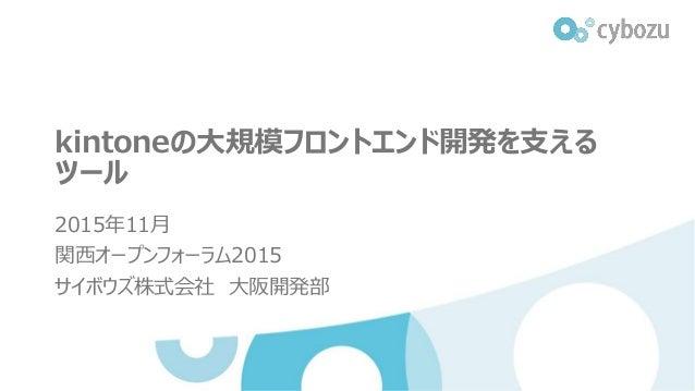kintoneの大規模フロントエンド開発を支える ツール 2015年11月 関西オープンフォーラム2015 サイボウズ株式会社 大阪開発部