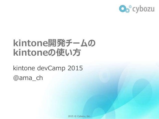 2015 © Cybozu, Inc.2015 © Cybozu, Inc. kintone開発チームの kintoneの使い方 kintone devCamp 2015 @ama_ch