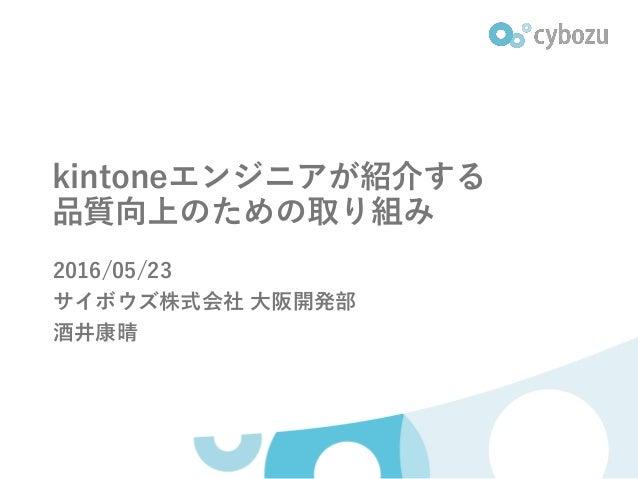 kintoneエンジニアが紹介する 品質向上のための取り組み 2016/05/23 サイボウズ株式会社 大阪開発部 酒井康晴