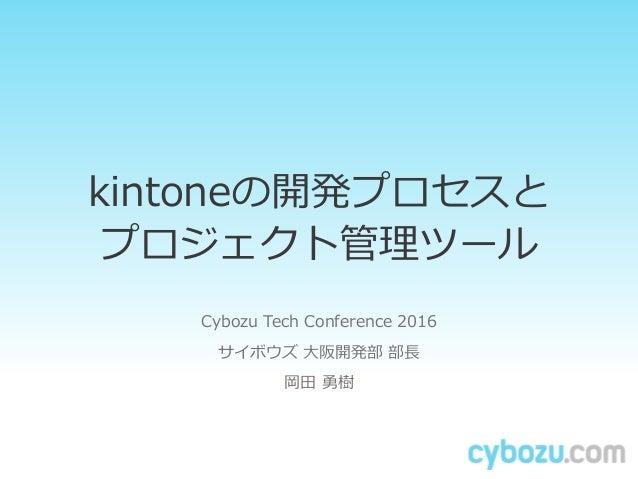 kintoneの開発プロセスと プロジェクト管理ツール Cybozu Tech Conference 2016 サイボウズ 大阪開発部 部長 岡田 勇樹