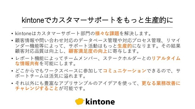 kintoneでカスタマーサポートをもっと生産的に • kintoneはカスタマーサポート部門の様々な課題を解決します。 • 顧客情報や問い合わせ対応のデータベース管理や対応プロセス管理、リマイ ンダー機能等によって、サポート活動はもっと生産的...