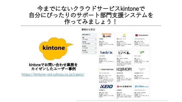 今までにないクラウドサービスkintoneで 自分にぴったりのサポート部門支援システムを 作ってみましょう! kintoneでお問い合わせ業務を カイゼンしたユーザー事例 https://kintone-sol.cybozu.co.jp/cas...