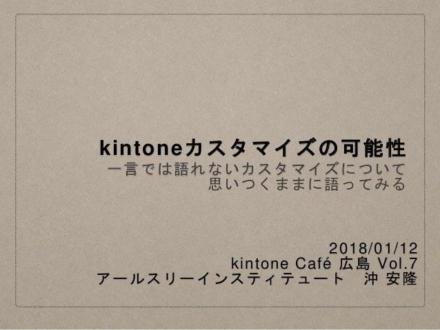 kintoneカスタマイズの可能性 一言では語れないカスタマイズについて 思いつくままに語ってみる 2018/01/12 kintone Café 広島 Vol.7 アールスリーインスティテュート 沖 安隆