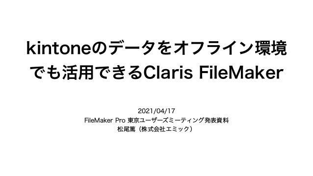 kintoneのデータをオフライン環境 でも活用できるClaris FileMaker 2021/04/17 FileMaker Pro 東京ユーザーズミーティング発表資料 松尾篤(株式会社エミック)