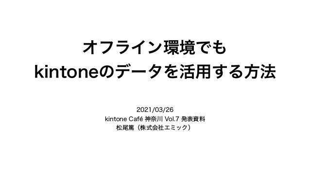オフライン環境でも kintoneのデータを活用する方法 2021/03/26 kintone Café 神奈川 Vol.7 発表資料 松尾篤(株式会社エミック)