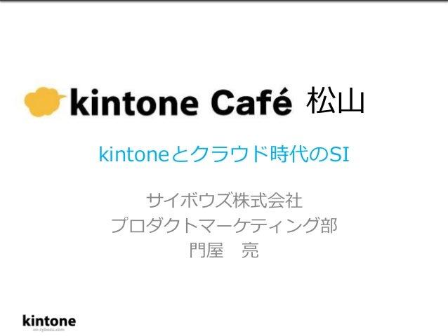 kintoneとクラウド時代のSI  サイボウズ株式会社  プロダクトマーケティング部  門屋亮  松山