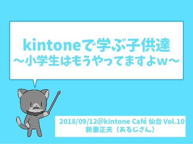 kintoneで学ぶ子供達 〜小学生はもうやってますよw〜 2018/09/12@kintone Café 仙台 Vol.10 新妻正夫(あるじさん)