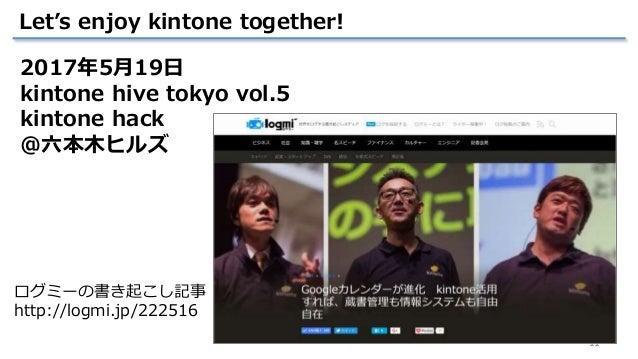 11 Let's enjoy kintone together! ログミーの書き起こし記事 http://logmi.jp/222516 2017年5月19日 kintone hive tokyo vol.5 kintone hack @六本木...