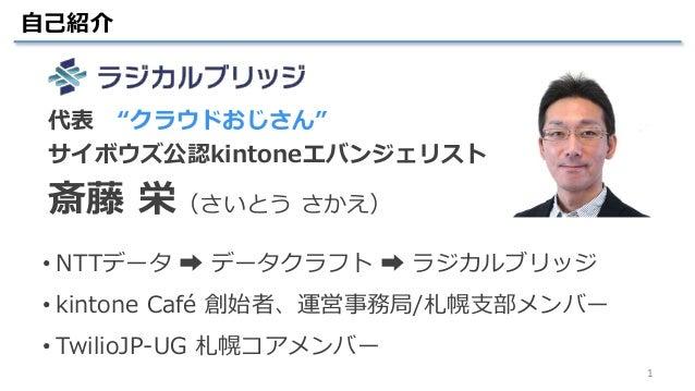 """1 自己紹介 • NTTデータ ➡ データクラフト ➡ ラジカルブリッジ • kintone Café 創始者、運営事務局/札幌支部メンバー • TwilioJP-UG 札幌コアメンバー 代表 """"クラウドおじさん"""" サイボウズ公認kintone..."""