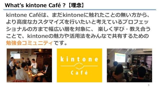 6 What's kintone Café ?【理念】 kintone Caféは、まだkintoneに触れたことの無い方から、 より高度なカスタマイズを行いたいと考えているプロフェッ ショナルの方まで幅広い層を対象に、 楽しく学び・教え合う ...