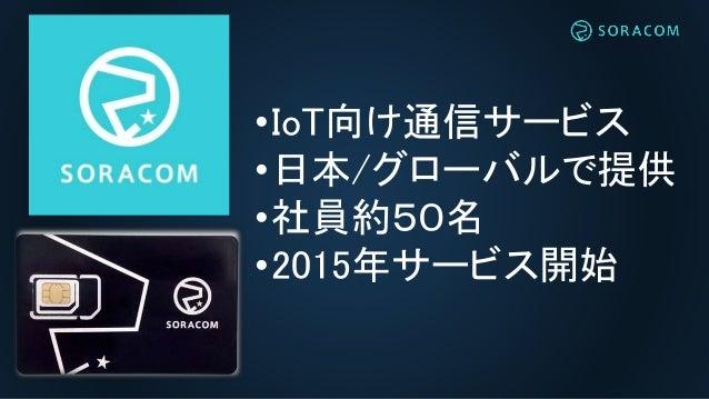 •IoT向け通信サービス •日本/グローバルで提供 •社員約50名 •2015年サービス開始