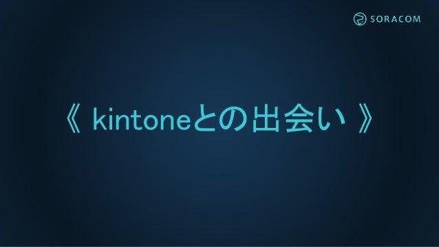 《 kintoneとの出会い 》