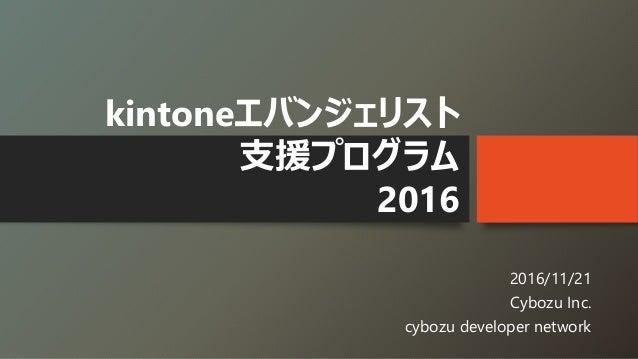 kintoneエバンジェリスト 支援プログラム 2016 2016/11/21 Cybozu Inc. cybozu developer network