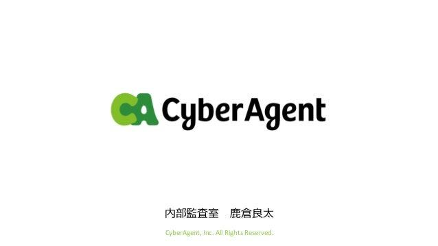 内部監査室 鹿倉良太 CyberAgent, Inc. All Rights Reserved.