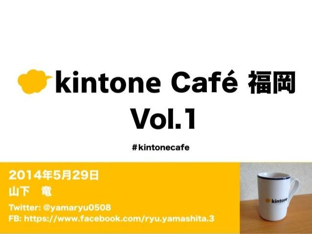 kintone Café 福岡 Vol.1 2014年5月29日 山下竜 Twitter: @yamaryu0508 FB: https://www.facebook.com/ryu.yamashita.3 #kintonecafe
