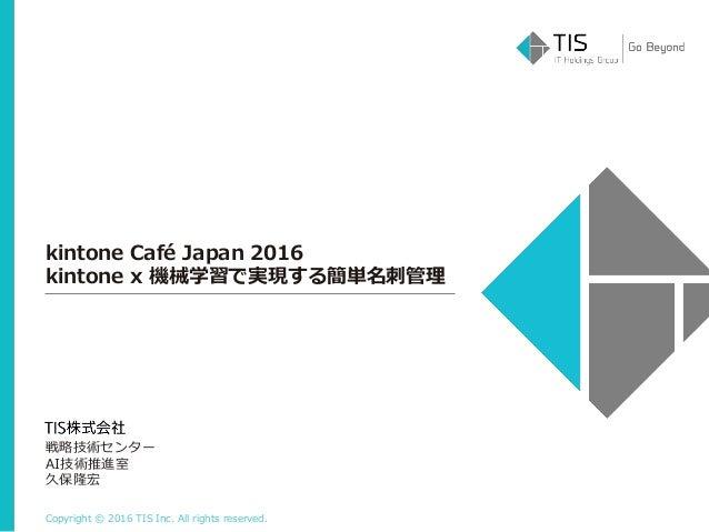 Copyright © 2016 TIS Inc. All rights reserved. kintone Café Japan 2016 kintone x 機械学習で実現する簡単名刺管理 戦略技術センター AI技術推進室 久保隆宏