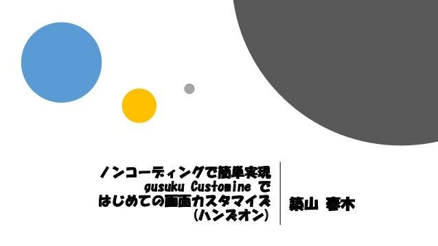 ノンコーディングで簡単実現 gusuku Customine で はじめての画面カスタマイズ (ハンズオン) 築山 春木