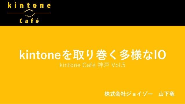 kintoneを取り巻く多様なIO kintone Café 神戸 Vol.5 株式会社ジョイゾー 山下竜