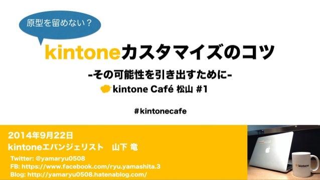 原型を留めない?  kintoneカスタマイズのコツ  -その可能性を引き出すために-  kintone Café 松山 #1  #kintonecafe  2014年9月22日  kintoneエバンジェリスト 山下 竜  Twitter: ...
