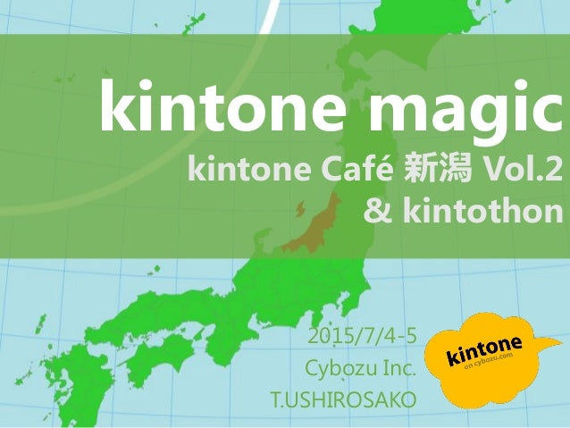 2015/7/4-5 Cybozu Inc. T.USHIROSAKO kintone magic kintone Café 新潟 Vol.2 & kintothon