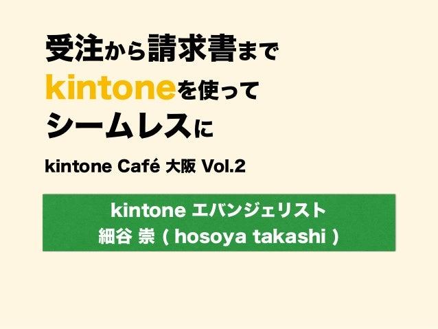 受注から請求書まで kintoneを使って シームレスに kintone エバンジェリスト 細谷 崇 ( hosoya takashi ) kintone Café 大阪 Vol.2