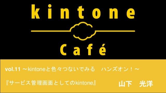 vol.11 〜kintoneと色々つないでみる ハンズオン!〜 山下 光洋『サービス管理画面としてのkintone』